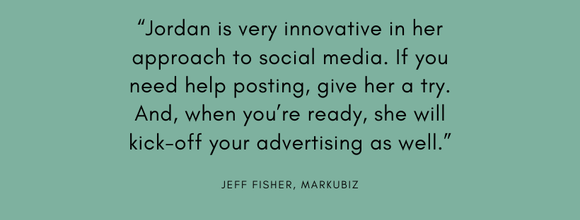 """""""Jordan is very innovative in her approach to social media. If you need help posting, give her a try. And, when you're ready, she will kick-off your advertising as well."""""""